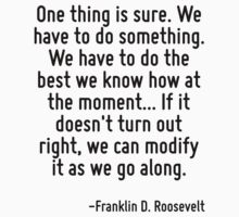 One thing is sure. We have to do something. We have to do the best we know how at the moment... If it doesn't turn out right, we can modify it as we go along. by Quotr