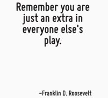 Remember you are just an extra in everyone else's play. by Quotr