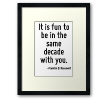 It is fun to be in the same decade with you. Framed Print