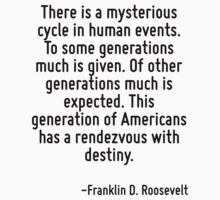 There is a mysterious cycle in human events. To some generations much is given. Of other generations much is expected. This generation of Americans has a rendezvous with destiny. by Quotr
