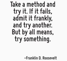 Take a method and try it. If it fails, admit it frankly, and try another. But by all means, try something. by Quotr