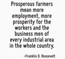 Prosperous farmers mean more employment, more prosperity for the workers and the business men of every industrial area in the whole country. by Quotr