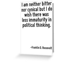 I am neither bitter nor cynical but I do wish there was less immaturity in political thinking. Greeting Card