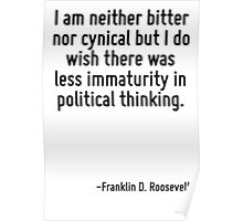 I am neither bitter nor cynical but I do wish there was less immaturity in political thinking. Poster