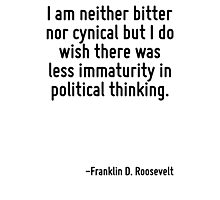 I am neither bitter nor cynical but I do wish there was less immaturity in political thinking. Photographic Print