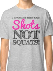 I Thought They Said Shots, not Squats! (grey) Classic T-Shirt