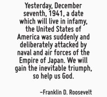 Yesterday, December seventh, 1941, a date which will live in infamy, the United States of America was suddenly and deliberately attacked by naval and air forces of the Empire of Japan. We will gain t by Quotr