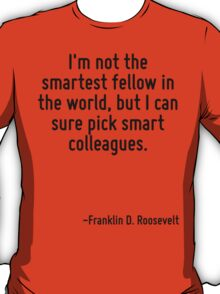 I'm not the smartest fellow in the world, but I can sure pick smart colleagues. T-Shirt