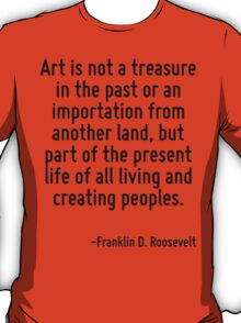 Art is not a treasure in the past or an importation from another land, but part of the present life of all living and creating peoples. T-Shirt