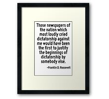 Those newspapers of the nation which most loudly cried dictatorship against me would have been the first to justify the beginnings of dictatorship by somebody else. Framed Print