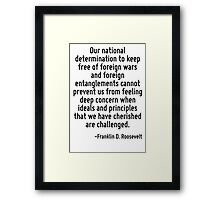 Our national determination to keep free of foreign wars and foreign entanglements cannot prevent us from feeling deep concern when ideals and principles that we have cherished are challenged. Framed Print