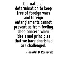 Our national determination to keep free of foreign wars and foreign entanglements cannot prevent us from feeling deep concern when ideals and principles that we have cherished are challenged. Photographic Print