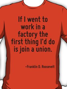 If I went to work in a factory the first thing I'd do is join a union. T-Shirt