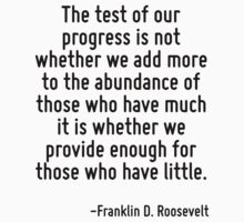 The test of our progress is not whether we add more to the abundance of those who have much it is whether we provide enough for those who have little. by Quotr