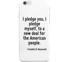 I pledge you, I pledge myself, to a new deal for the American people. iPhone Case/Skin