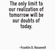 The only limit to our realization of tomorrow will be our doubts of today. by Quotr