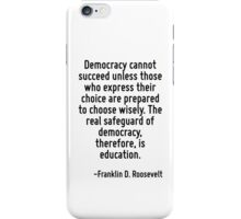 Democracy cannot succeed unless those who express their choice are prepared to choose wisely. The real safeguard of democracy, therefore, is education. iPhone Case/Skin