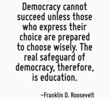 Democracy cannot succeed unless those who express their choice are prepared to choose wisely. The real safeguard of democracy, therefore, is education. by Quotr