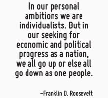 In our personal ambitions we are individualists. But in our seeking for economic and political progress as a nation, we all go up or else all go down as one people. by Quotr