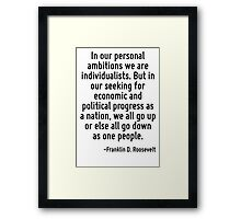 In our personal ambitions we are individualists. But in our seeking for economic and political progress as a nation, we all go up or else all go down as one people. Framed Print