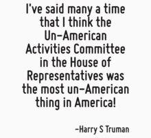 I've said many a time that I think the Un-American Activities Committee in the House of Representatives was the most un-American thing in America! by Quotr