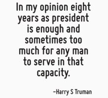 In my opinion eight years as president is enough and sometimes too much for any man to serve in that capacity. by Quotr