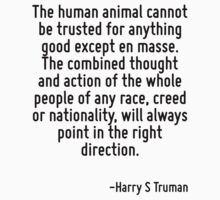 The human animal cannot be trusted for anything good except en masse. The combined thought and action of the whole people of any race, creed or nationality, will always point in the right direction. by Quotr