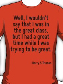 Well, I wouldn't say that I was in the great class, but I had a great time while I was trying to be great. T-Shirt