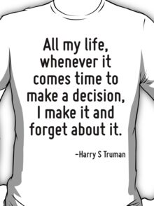 All my life, whenever it comes time to make a decision, I make it and forget about it. T-Shirt