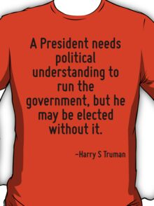A President needs political understanding to run the government, but he may be elected without it. T-Shirt