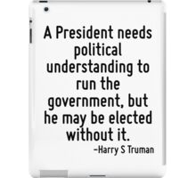 A President needs political understanding to run the government, but he may be elected without it. iPad Case/Skin
