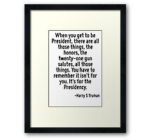 When you get to be President, there are all those things, the honors, the twenty-one gun salutes, all those things. You have to remember it isn't for you. It's for the Presidency. Framed Print