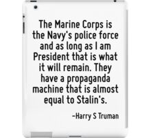 The Marine Corps is the Navy's police force and as long as I am President that is what it will remain. They have a propaganda machine that is almost equal to Stalin's. iPad Case/Skin