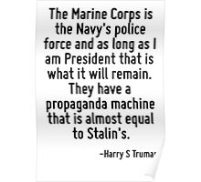 The Marine Corps is the Navy's police force and as long as I am President that is what it will remain. They have a propaganda machine that is almost equal to Stalin's. Poster