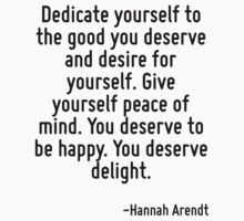 Dedicate yourself to the good you deserve and desire for yourself. Give yourself peace of mind. You deserve to be happy. You deserve delight. by Quotr