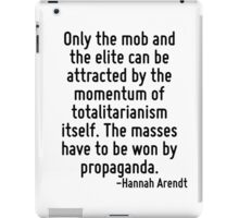 Only the mob and the elite can be attracted by the momentum of totalitarianism itself. The masses have to be won by propaganda. iPad Case/Skin