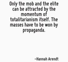Only the mob and the elite can be attracted by the momentum of totalitarianism itself. The masses have to be won by propaganda. by Quotr