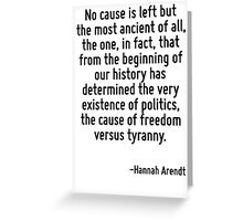 No cause is left but the most ancient of all, the one, in fact, that from the beginning of our history has determined the very existence of politics, the cause of freedom versus tyranny. Greeting Card