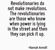 Revolutionaries do not make revolutions. The revolutionaries are those who know when power is lying in the street and then they can pick it up. by Quotr