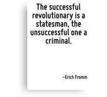 The successful revolutionary is a statesman, the unsuccessful one a criminal. Canvas Print