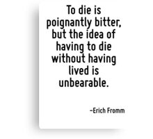 To die is poignantly bitter, but the idea of having to die without having lived is unbearable. Canvas Print