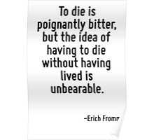 To die is poignantly bitter, but the idea of having to die without having lived is unbearable. Poster