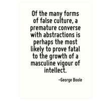 Of the many forms of false culture, a premature converse with abstractions is perhaps the most likely to prove fatal to the growth of a masculine vigour of intellect. Art Print