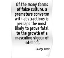 Of the many forms of false culture, a premature converse with abstractions is perhaps the most likely to prove fatal to the growth of a masculine vigour of intellect. Poster