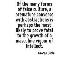 Of the many forms of false culture, a premature converse with abstractions is perhaps the most likely to prove fatal to the growth of a masculine vigour of intellect. Photographic Print