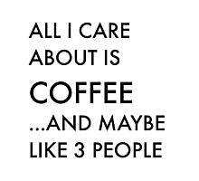 All I care about is coffee Photographic Print