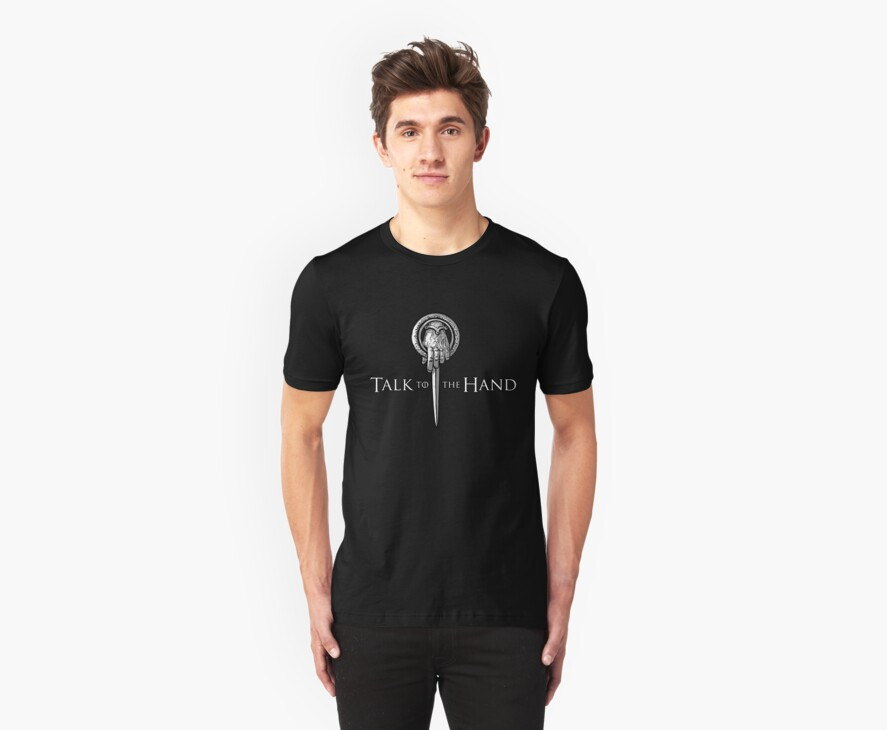 Talk to the Hand- Game of Thrones Shirt by spacemonkeydr