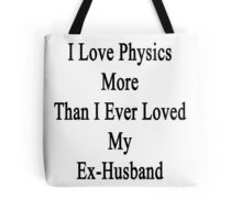 I Love Physics More Than I Ever Loved My Ex-Husband  Tote Bag