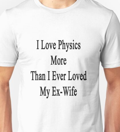 I Love Physics More Than I Ever Loved My Ex-Wife  Unisex T-Shirt