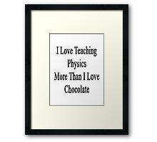 I Love Teaching Physics More Than I Love Chocolate  Framed Print